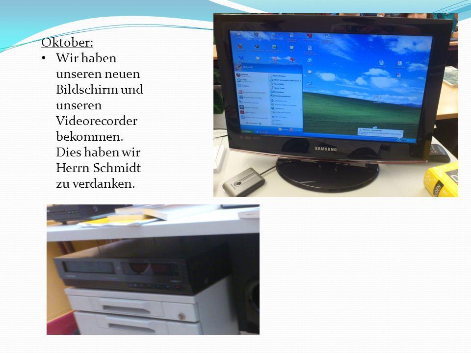 Oktober: Wir haben unseren neuen Bildschirm und unseren Videorecorder bekommen. Dies haben wir Herrn Schmidt zu verdanken.