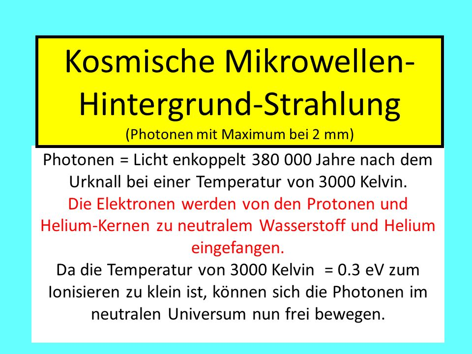 Photonen = Licht enkoppelt 380 000 Jahre nach dem Urknall bei einer Temperatur von 3000 Kelvin. Die Elektronen werden von den Protonen und Helium-Kern