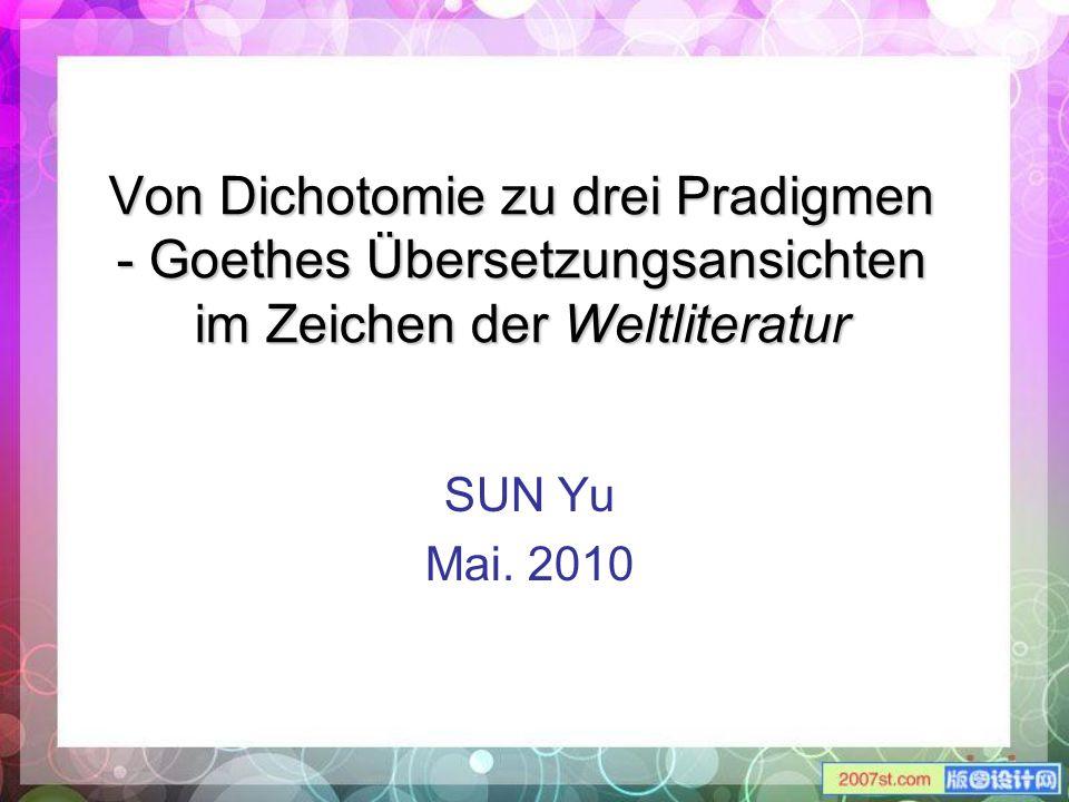 Von Dichotomie zu drei Pradigmen - Goethes Übersetzungsansichten im Zeichen der Weltliteratur SUN Yu Mai. 2010