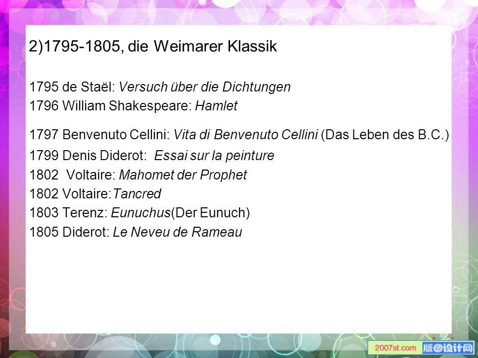 2)1795-1805, die Weimarer Klassik 1795 de Staël: Versuch über die Dichtungen 1796 William Shakespeare: Hamlet 1797 Benvenuto Cellini: Vita di Benvenut