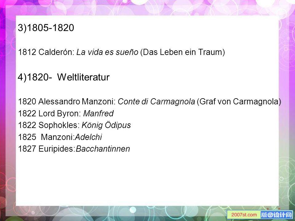 3)1805-1820 1812 Calderón: La vida es sueño (Das Leben ein Traum) 4)1820- Weltliteratur 1820 Alessandro Manzoni: Conte di Carmagnola (Graf von Carmagn