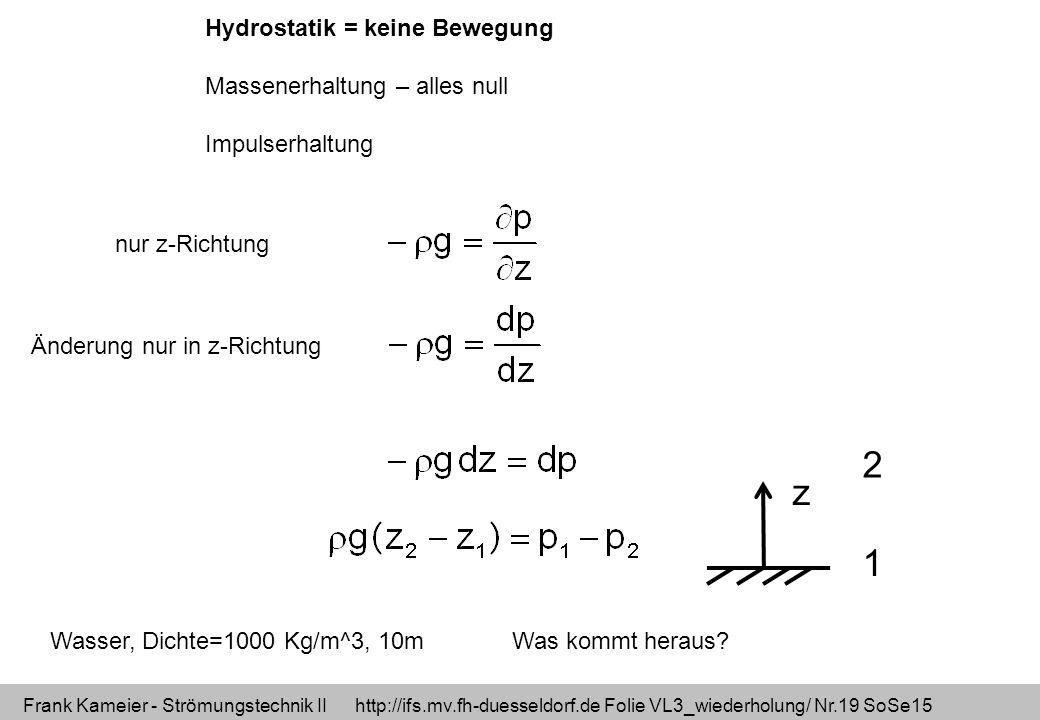 Frank Kameier - Strömungstechnik II http://ifs.mv.fh-duesseldorf.de Folie VL3_wiederholung/ Nr.19 SoSe15 Hydrostatik = keine Bewegung Massenerhaltung – alles null Impulserhaltung nur z-Richtung Änderung nur in z-Richtung z 1 2 Wasser, Dichte=1000 Kg/m^3, 10m Was kommt heraus?