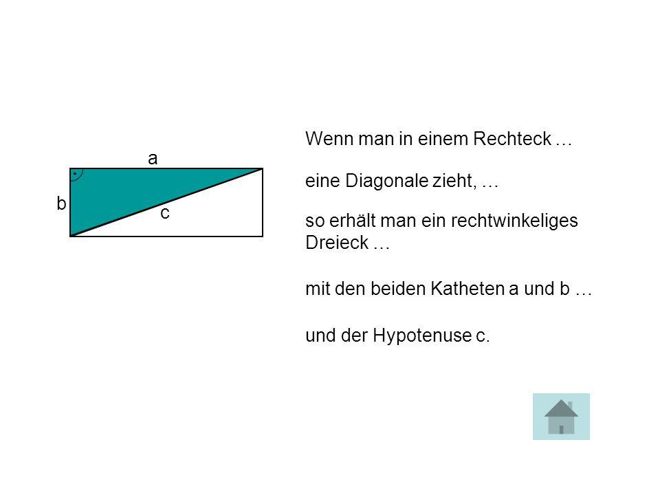 Wenn man in einem Rechteck … eine Diagonale zieht, … so erhält man ein rechtwinkeliges Dreieck … mit den beiden Katheten a und b … und der Hypotenuse c.