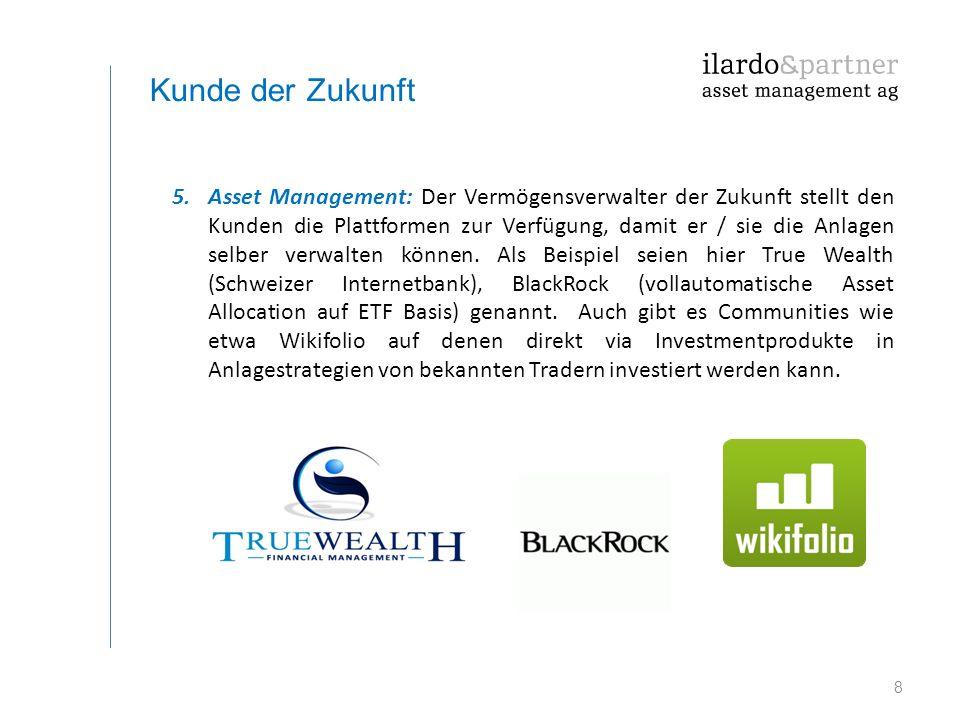 8 Kunde der Zukunft 5.Asset Management: Der Vermögensverwalter der Zukunft stellt den Kunden die Plattformen zur Verfügung, damit er / sie die Anlagen
