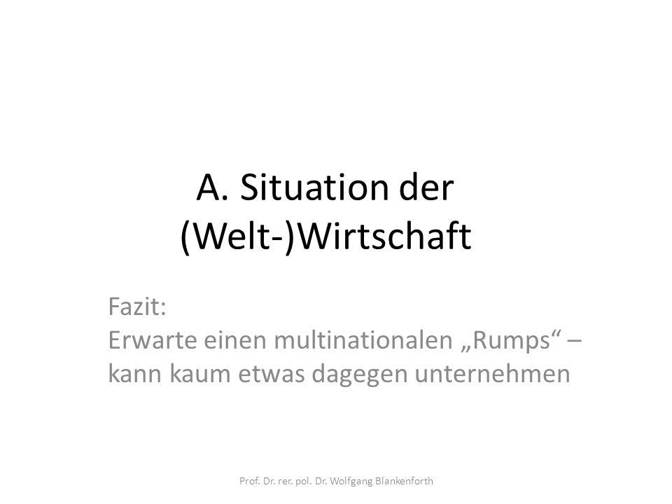 "A. Situation der (Welt-)Wirtschaft Fazit: Erwarte einen multinationalen ""Rumps"" – kann kaum etwas dagegen unternehmen Prof. Dr. rer. pol. Dr. Wolfgang"