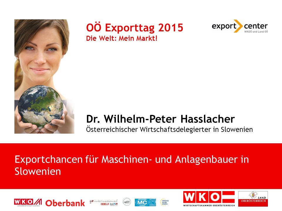 Dr. Wilhelm-Peter Hasslacher Österreichischer Wirtschaftsdelegierter in Slowenien OÖ Exporttag 2015 Die Welt: Mein Markt! Exportchancen für Maschinen-