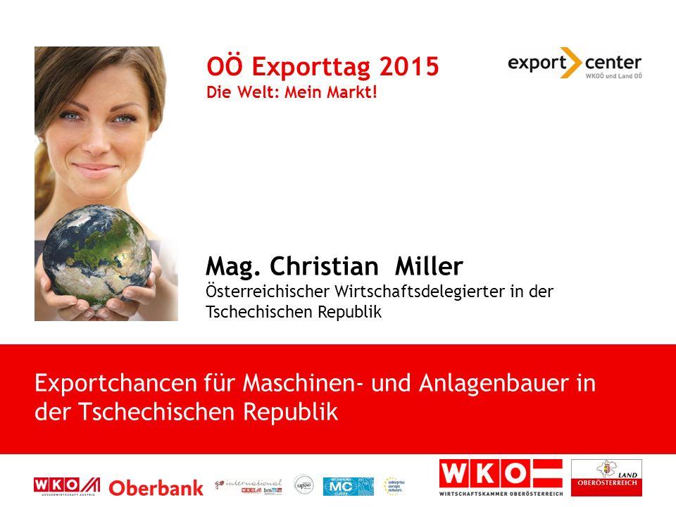 Mag. Christian Miller Österreichischer Wirtschaftsdelegierter in der Tschechischen Republik OÖ Exporttag 2015 Die Welt: Mein Markt! Exportchancen für
