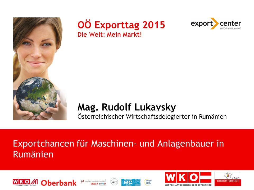 Mag. Rudolf Lukavsky Österreichischer Wirtschaftsdelegierter in Rumänien OÖ Exporttag 2015 Die Welt: Mein Markt! Exportchancen für Maschinen- und Anla