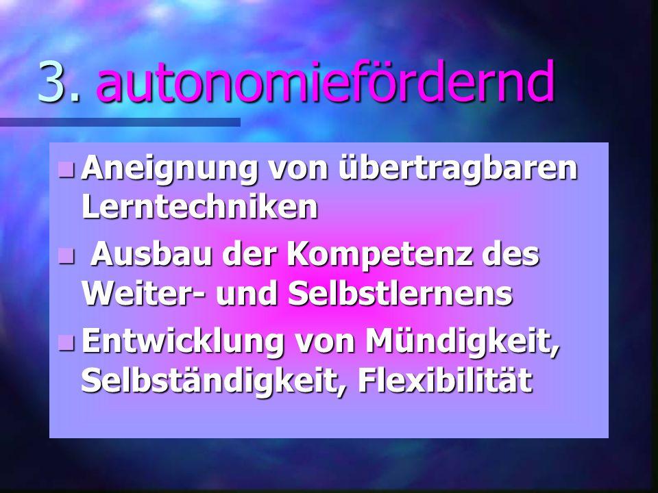3. autonomiefördernd Aneignung von übertragbaren Lerntechniken Aneignung von übertragbaren Lerntechniken Ausbau der Kompetenz des Weiter- und Selbstle
