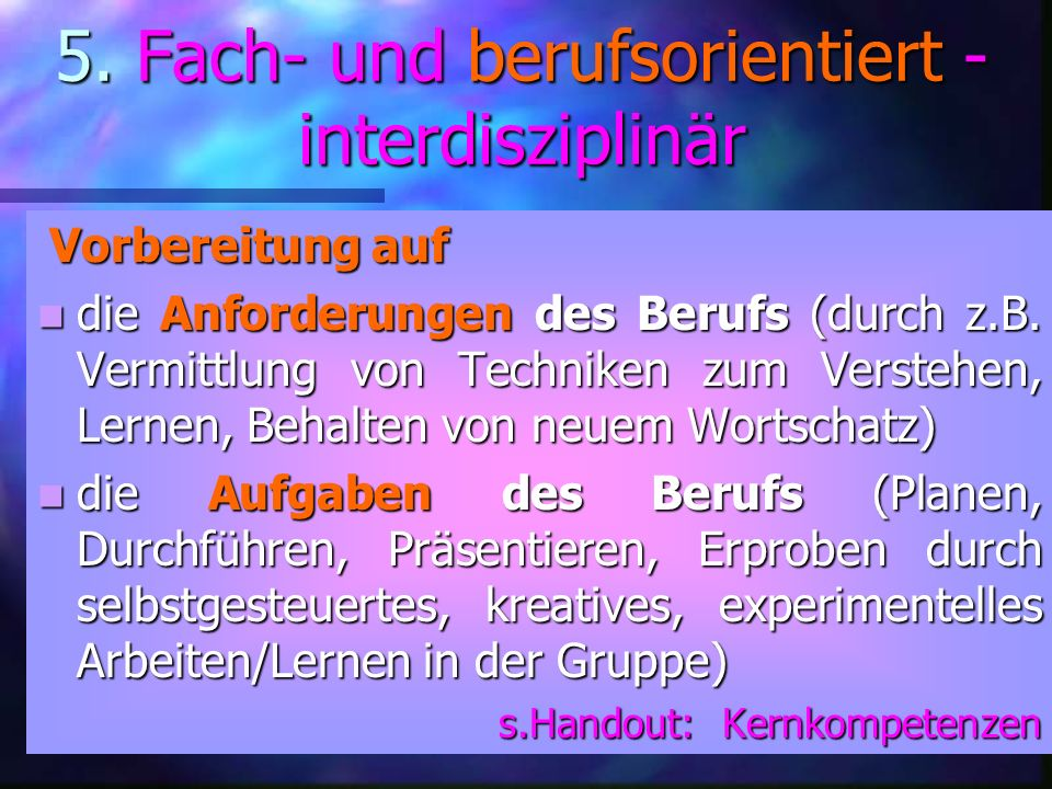 5. Fach- und berufsorientiert - interdisziplinär Vorbereitung auf Vorbereitung auf die Anforderungen des Berufs (durch z.B. Vermittlung von Techniken
