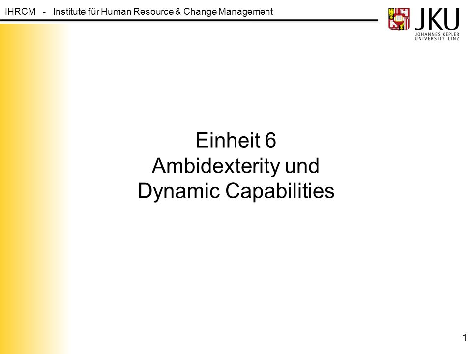 IHRCM - Institute für Human Resource & Change Management Einheit 6 Ambidexterity und Dynamic Capabilities 1