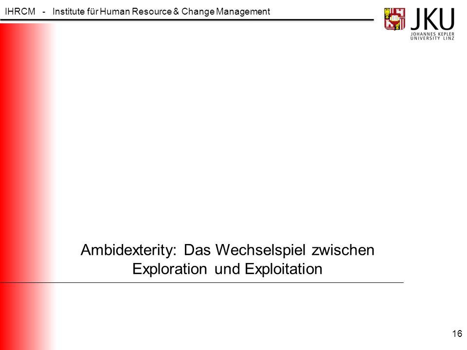 IHRCM - Institute für Human Resource & Change Management Ambidexterity: Das Wechselspiel zwischen Exploration und Exploitation 16