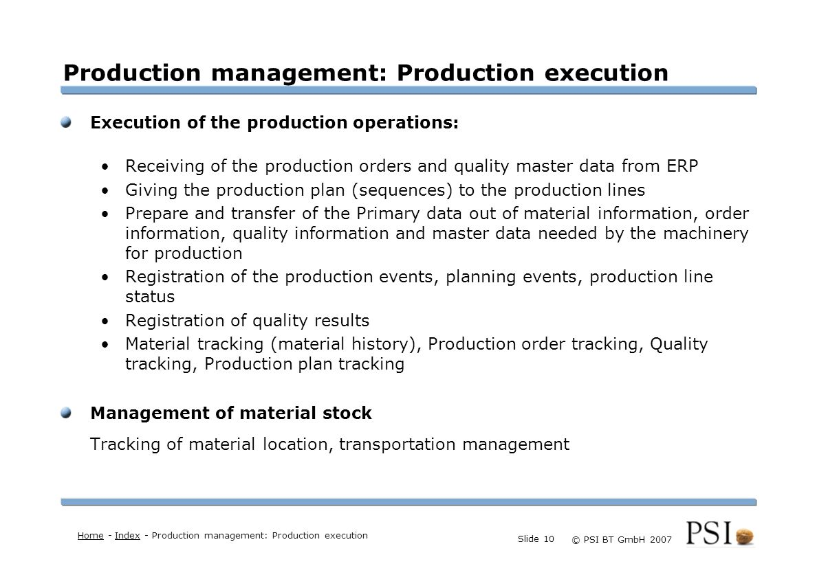 Farben Buttons der Geschäftsgebiete Linienstärken 1 Punkt Städtebutton © PSI BT GmbH 2007 Slide 10 Production management: Production execution Execution of the production operations: Receiving of the production orders and quality master data from ERP Giving the production plan (sequences) to the production lines Prepare and transfer of the Primary data out of material information, order information, quality information and master data needed by the machinery for production Registration of the production events, planning events, production line status Registration of quality results Material tracking (material history), Production order tracking, Quality tracking, Production plan tracking Management of material stock Tracking of material location, transportation management HomeHome - Index - Production management: Production executionIndex
