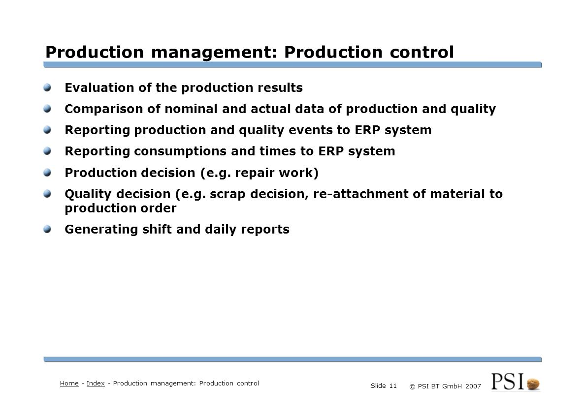 Farben Buttons der Geschäftsgebiete Linienstärken 1 Punkt Städtebutton © PSI BT GmbH 2007 Slide 11 Production management: Production control Evaluation of the production results Comparison of nominal and actual data of production and quality Reporting production and quality events to ERP system Reporting consumptions and times to ERP system Production decision (e.g.