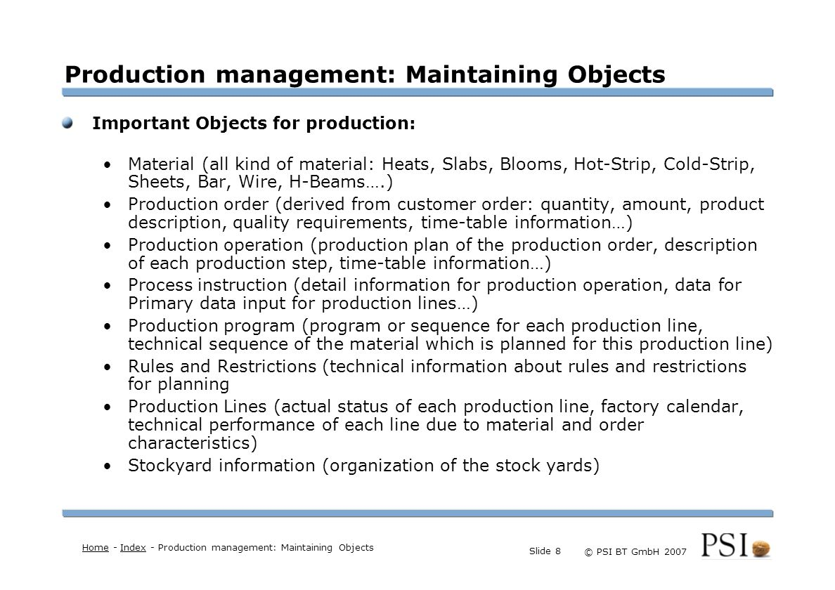 Farben Buttons der Geschäftsgebiete Linienstärken 1 Punkt Städtebutton © PSI BT GmbH 2007 Slide 9 Production management: Planning of production Planning of the production operations: Time and capacity schedule of the WIP (work in progress, Material which is in production status) Sequencing of each individual production line, sequencing of the combined production lines (e.g.