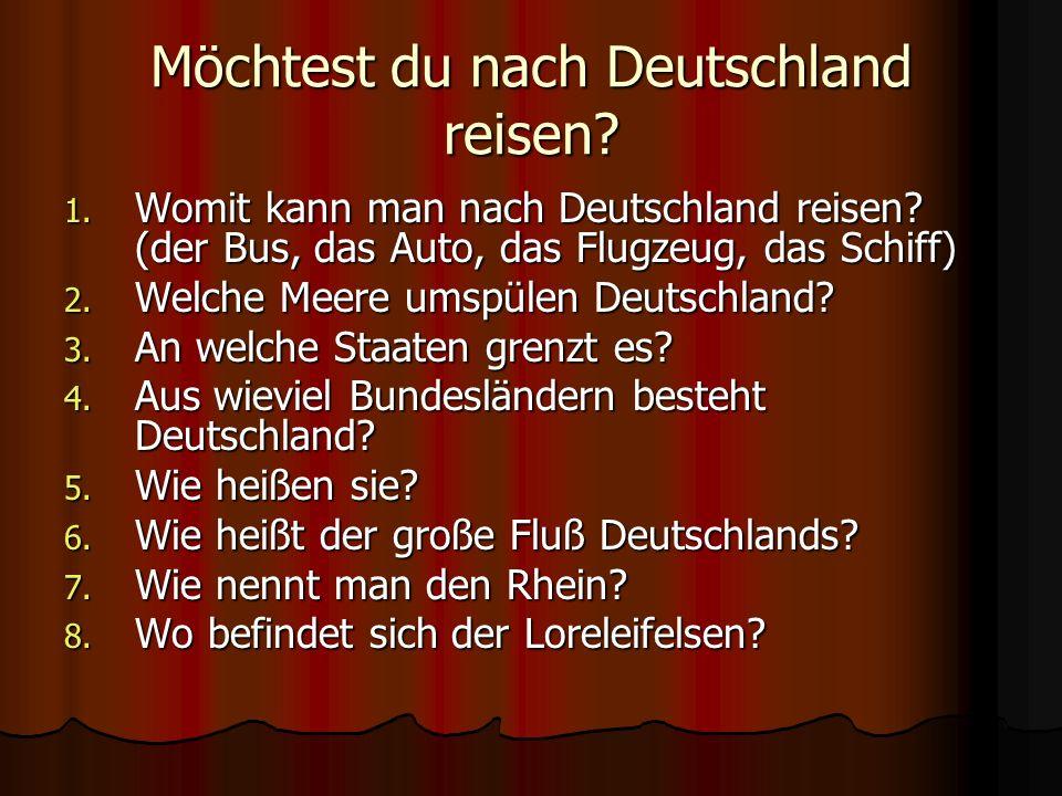 Möchtest du nach Deutschland reisen? 1. Womit kann man nach Deutschland reisen? (der Bus, das Auto, das Flugzeug, das Schiff) 2. Welche Meere umspülen