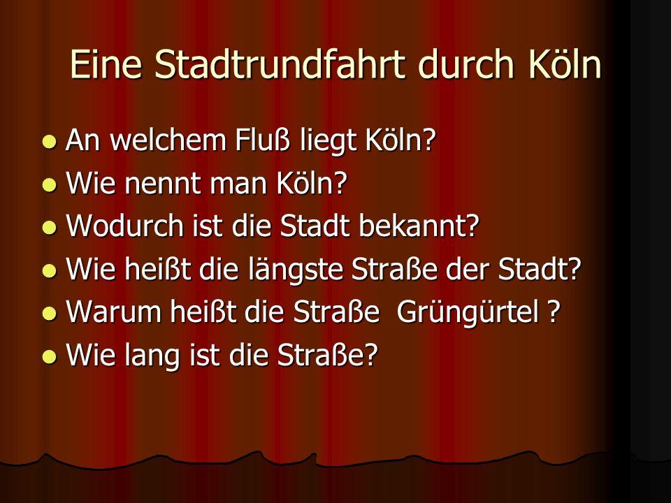 Eine Stadtrundfahrt durch Köln An welchem Fluß liegt Köln? An welchem Fluß liegt Köln? Wie nennt man Köln? Wie nennt man Köln? Wodurch ist die Stadt b