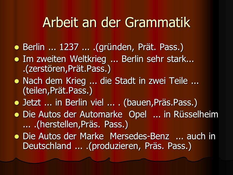 Arbeit an der Grammatik Berlin... 1237....(gründen, Prät. Pass.) Berlin... 1237....(gründen, Prät. Pass.) Im zweiten Weltkrieg... Berlin sehr stark...