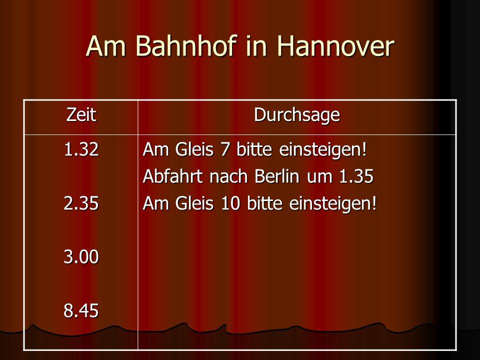 Am Bahnhof in Hannover ZeitDurchsage 1.322.353.008.45 Am Gleis 7 bitte einsteigen! Abfahrt nach Berlin um 1.35 Am Gleis 10 bitte einsteigen!