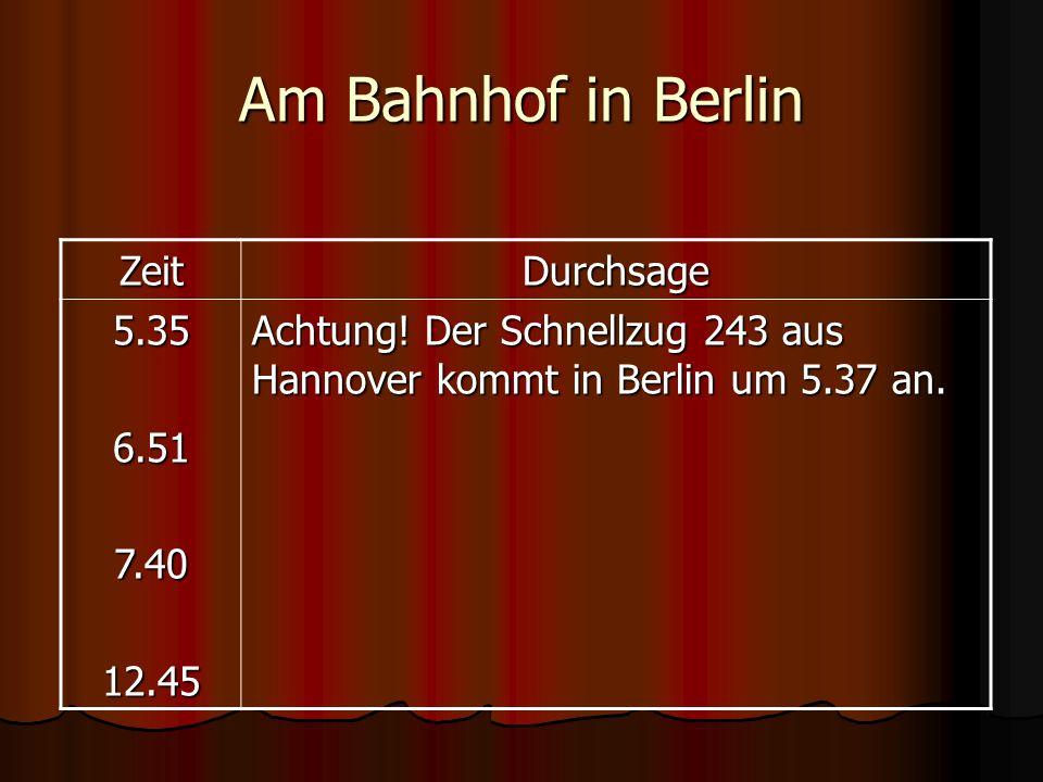 Am Bahnhof in Berlin ZeitDurchsage 5.356.517.4012.45 Achtung! Der Schnellzug 243 aus Hannover kommt in Berlin um 5.37 an.