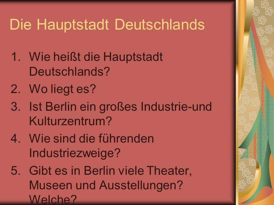 Die Hauptstadt Deutschlands 1.Wie heißt die Hauptstadt Deutschlands? 2.Wo liegt es? 3.Ist Berlin ein großes Industrie-und Kulturzentrum? 4.Wie sind di