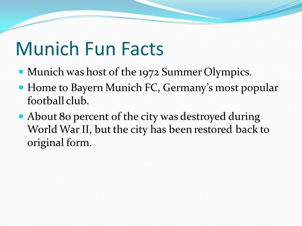 Munich Fun Facts Munich was host of the 1972 Summer Olympics. Home to Bayern Munich FC, Germany's most popular football club. About 80 percent of the