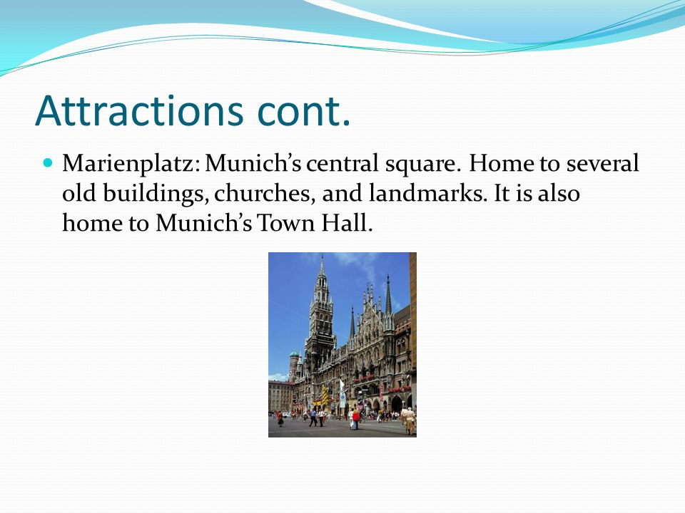 Attractions cont. Marienplatz: Munich's central square. Home to several old buildings, churches, and landmarks. It is also home to Munich's Town Hall.