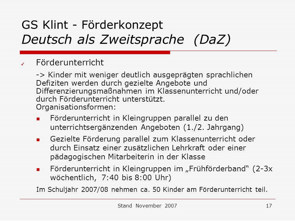 Stand November 200717 GS Klint - Förderkonzept Deutsch als Zweitsprache (DaZ) ✔ Förderunterricht -> Kinder mit weniger deutlich ausgeprägten sprachlichen Defiziten werden durch gezielte Angebote und Differenzierungsmaßnahmen im Klassenunterricht und/oder durch Förderunterricht unterstützt.