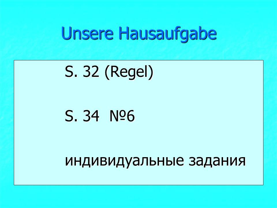 Unsere Hausaufgabe S. 32 (Regel) S. 32 (Regel) S. 34 №6 S. 34 №6 индивидуальные задания индивидуальные задания