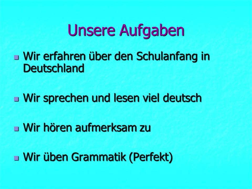 Unsere Aufgaben Wir erfahren über den Schulanfang in Deutschland Wir erfahren über den Schulanfang in Deutschland Wir sprechen und lesen viel deutsch Wir sprechen und lesen viel deutsch Wir hören aufmerksam zu Wir hören aufmerksam zu Wir üben Grammatik (Perfekt) Wir üben Grammatik (Perfekt)