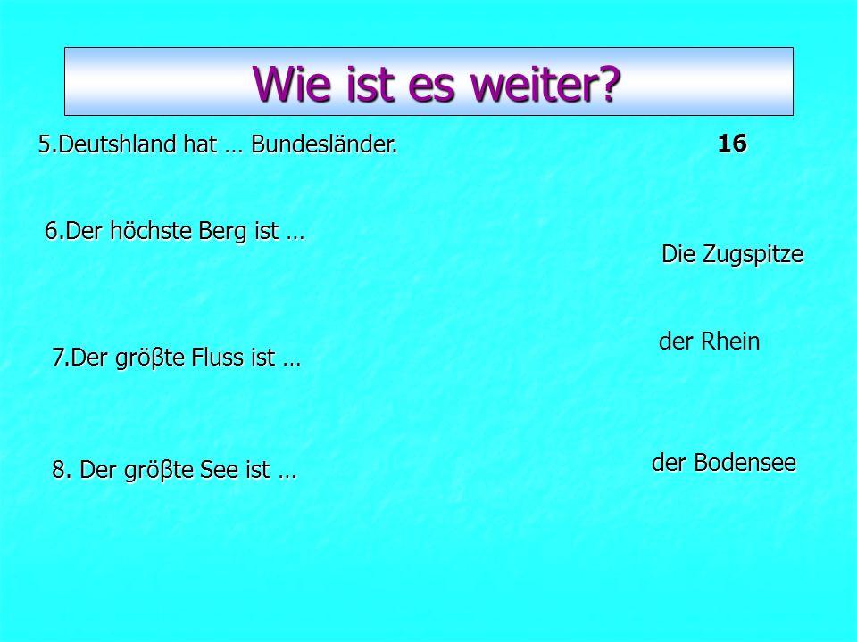 der Bodensee der Rhein Die Zugspitze 16 5.Deutshland hat … Bundesländer. 6.Der höchste Berg ist … 7.Der gröβte Fluss ist … 8. Der gröβte See ist … Wie