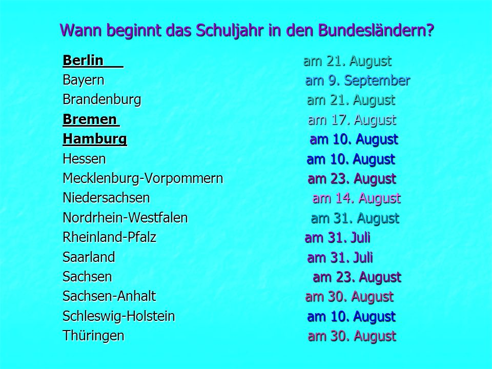 Wann beginnt das Schuljahr in den Bundesländern? Berlin am 21. August Bayern am 9. September Brandenburg am 21. August Bremen am 17. August Hamburg am