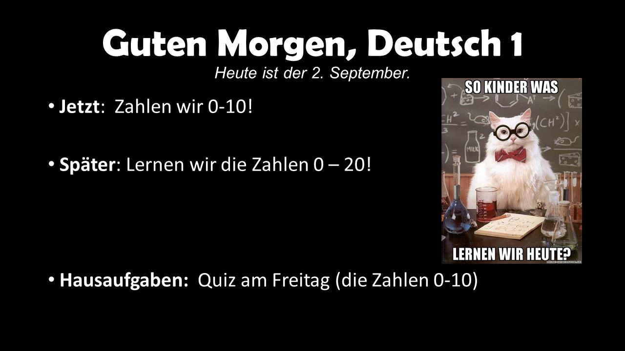 Guten Morgen, Deutsch 1 Heute ist der 2. September. Jetzt: Zahlen wir 0-10! Später: Lernen wir die Zahlen 0 – 20! Hausaufgaben: Quiz am Freitag (die Z