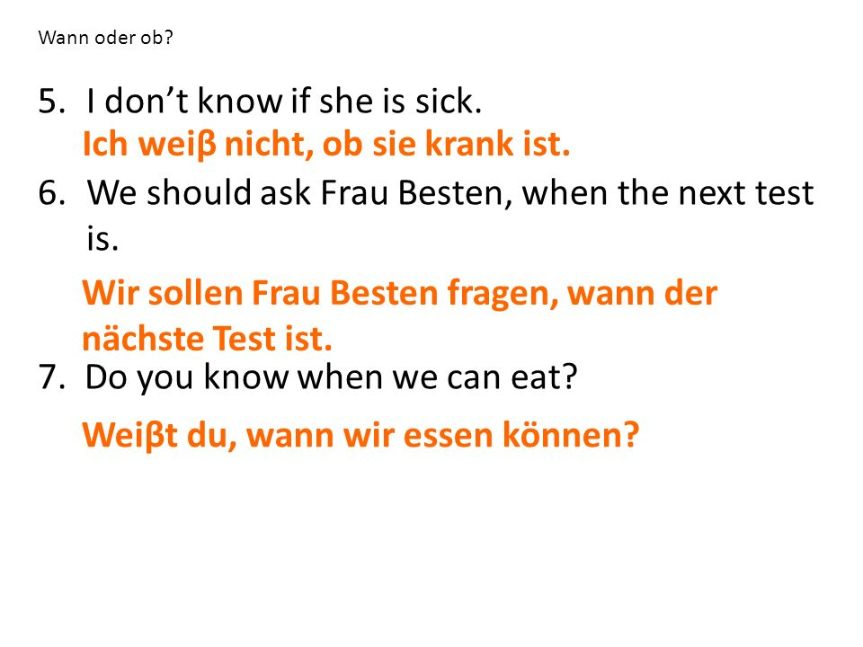 Wann oder ob.5.I don't know if she is sick. 6.We should ask Frau Besten, when the next test is.