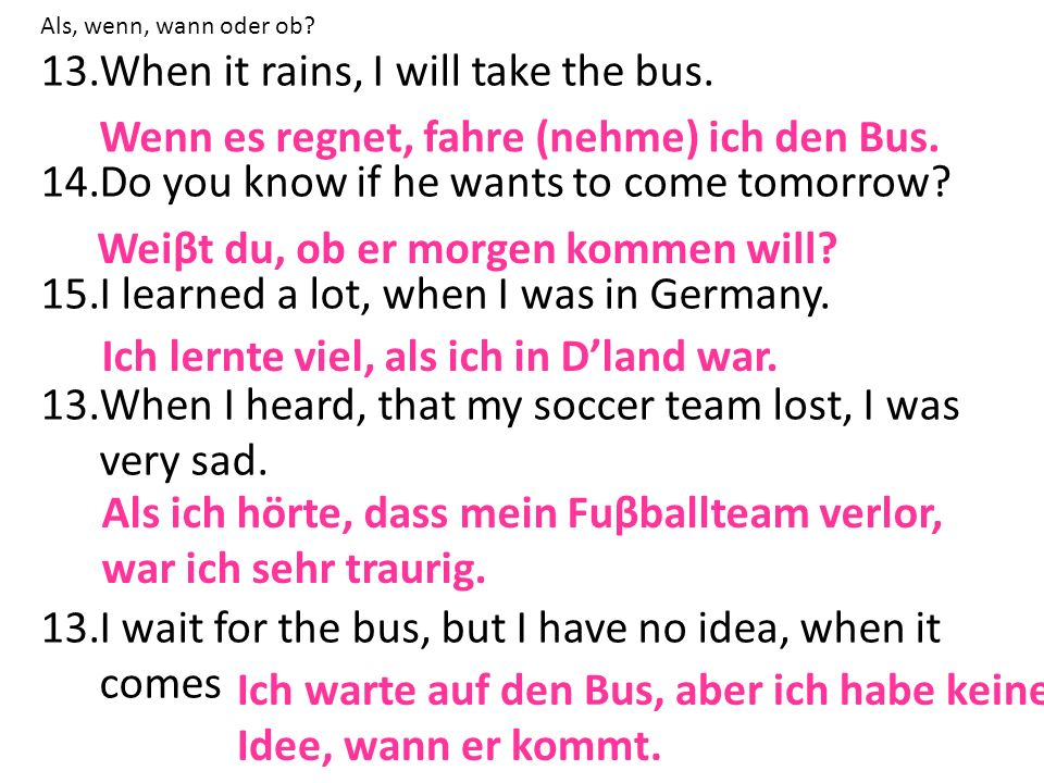 Als, wenn, wann oder ob? 13.When it rains, I will take the bus. 14.Do you know if he wants to come tomorrow? 15.I learned a lot, when I was in Germany