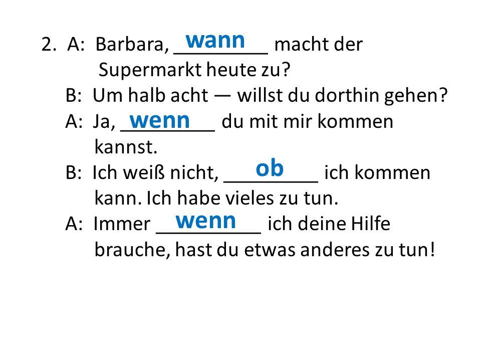 2. A: Barbara, _________ macht der Supermarkt heute zu? B: Um halb acht — willst du dorthin gehen? A: Ja, _________ du mit mir kommen kannst. B: Ich w