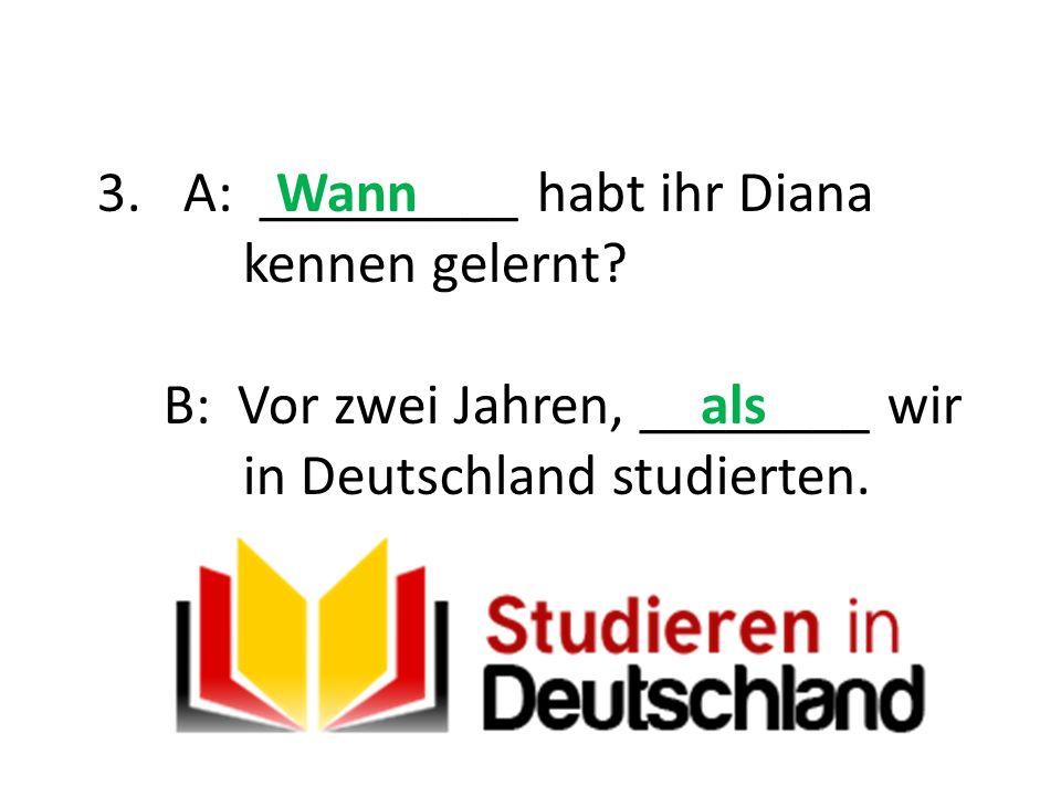 3.A: _________ habt ihr Diana kennen gelernt? B: Vor zwei Jahren, ________ wir in Deutschland studierten. Wann als
