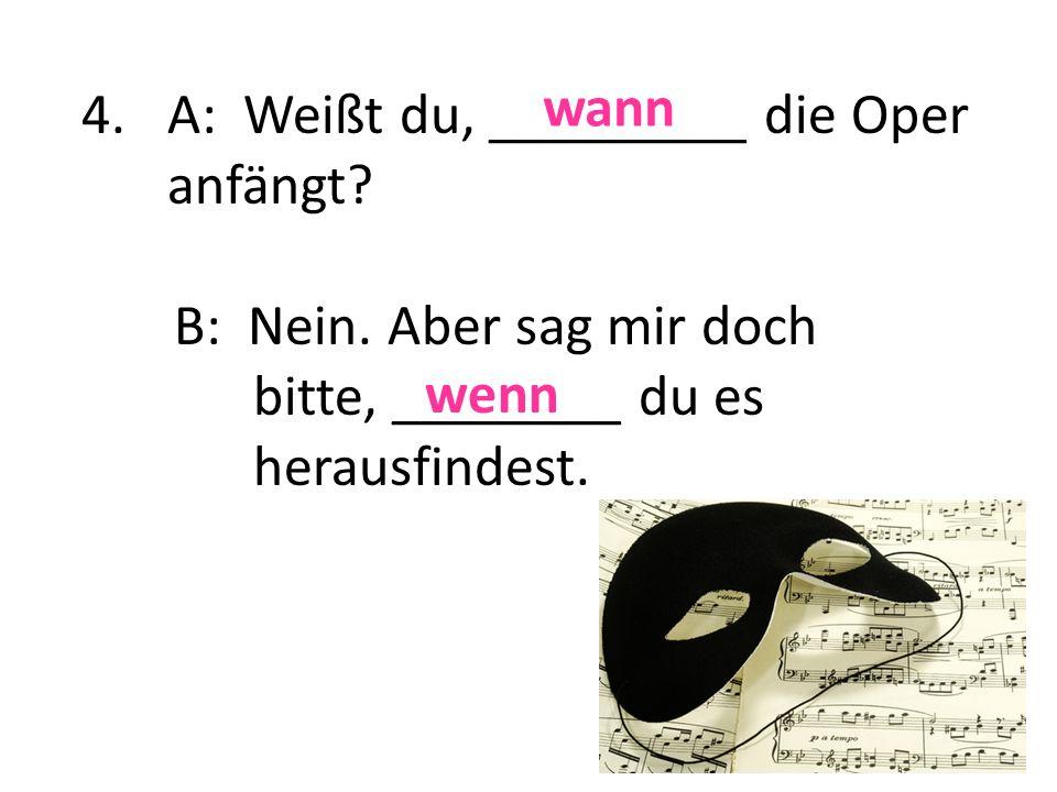 4.A: Weißt du, _________ die Oper anfängt? B: Nein. Aber sag mir doch bitte, ________ du es herausfindest. wann wenn