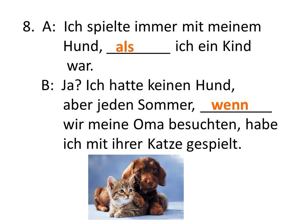 8. A: Ich spielte immer mit meinem Hund, ________ ich ein Kind war. B: Ja? Ich hatte keinen Hund, aber jeden Sommer, _________ wir meine Oma besuchten