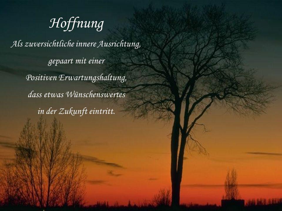 Hoffnung Als zuversichtliche innere Ausrichtung, gepaart mit einer Positiven Erwartungshaltung, dass etwas Wünschenswertes in der Zukunft eintritt.