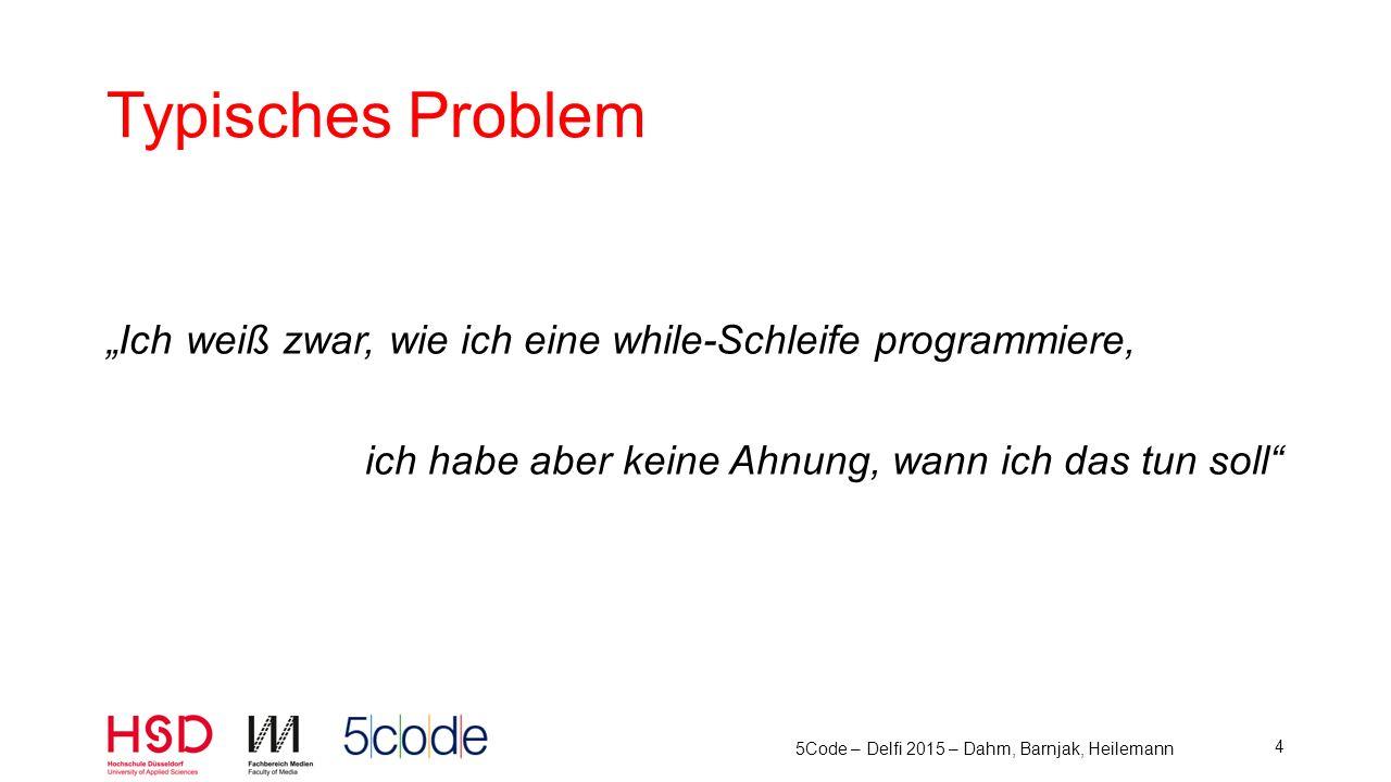 5Code – Delfi 2015 – Dahm, Barnjak, Heilemann 5 Hohe Kognitive Belastungen für Anfänger 1.Aufgabenstellung als Ganzes überblicken 2.Aufgabenstellung im Detail verstehen 3.Semantik von Programmierkonzepten kennen 4.Syntax der Programmiersprache kennen 5.Lösungskonzept entwickeln 6.Fehlerfrei eingeben 7.Entwicklungsumgebung beherrschen