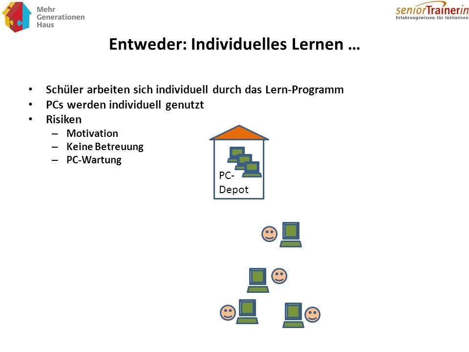 Entweder: Individuelles Lernen … Schüler arbeiten sich individuell durch das Lern-Programm PCs werden individuell genutzt Risiken – Motivation – Keine