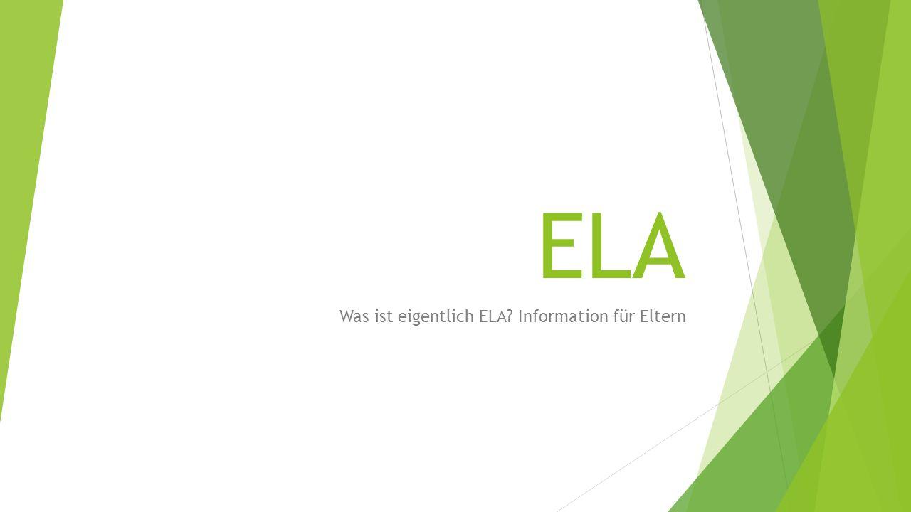 ELA Was ist eigentlich ELA? Information für Eltern