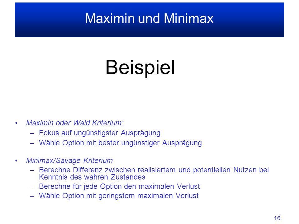 16 Maximin und Minimax Beispiel Maximin oder Wald Kriterium: –Fokus auf ungünstigster Ausprägung –Wähle Option mit bester ungünstiger Ausprägung Minimax/Savage Kriterium –Berechne Differenz zwischen realisiertem und potentiellen Nutzen bei Kenntnis des wahren Zustandes –Berechne für jede Option den maximalen Verlust –Wähle Option mit geringstem maximalen Verlust