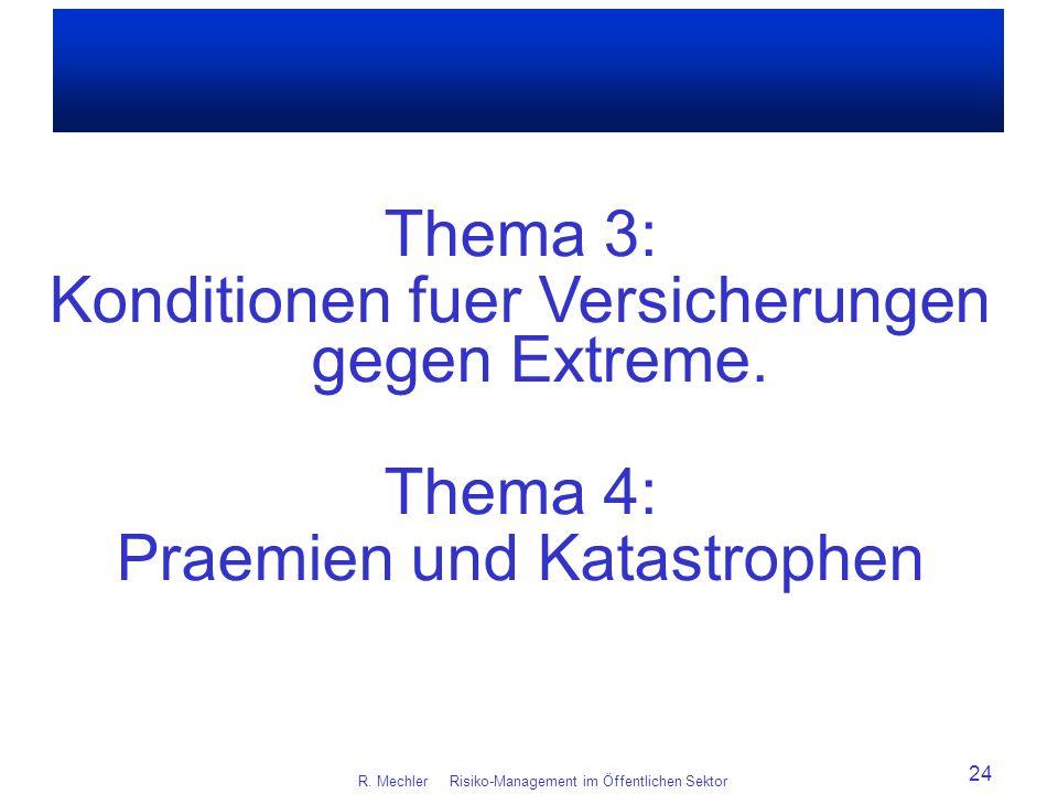 R. Mechler Risiko-Management im Öffentlichen Sektor 24 Thema 3: Konditionen fuer Versicherungen gegen Extreme. Thema 4: Praemien und Katastrophen