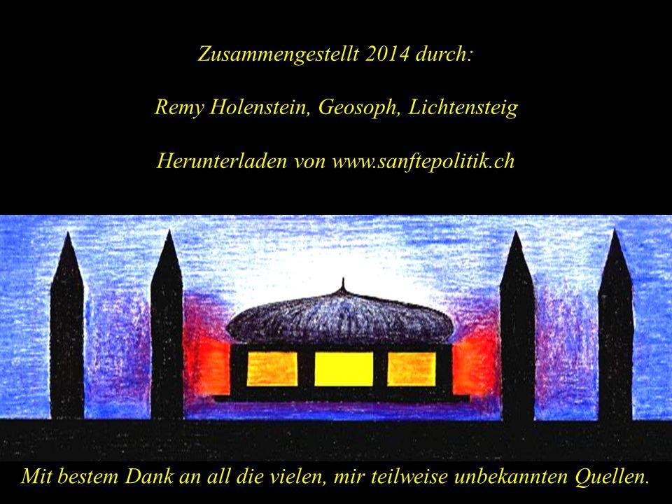 Zusammengestellt 2014 durch: Remy Holenstein, Geosoph, Lichtensteig Herunterladen von www.sanftepolitik.ch Mit bestem Dank an all die vielen, mir teilweise unbekannten Quellen.