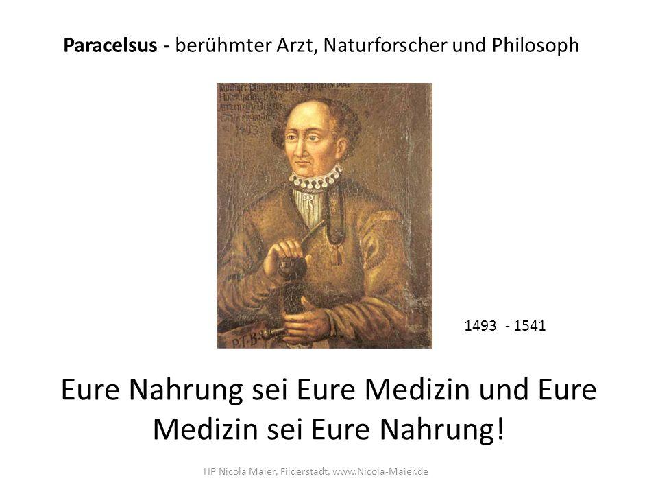 Eure Nahrung sei Eure Medizin und Eure Medizin sei Eure Nahrung! Paracelsus - berühmter Arzt, Naturforscher und Philosoph 1493 - 1541 HP Nicola Maier,