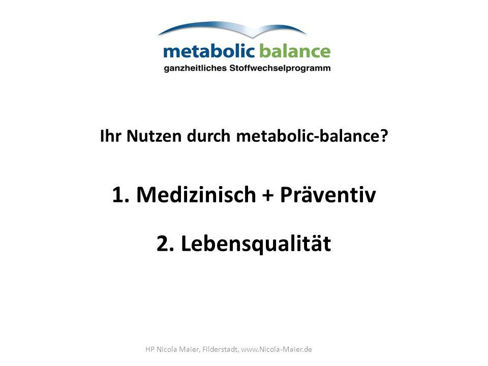 Ihr Nutzen durch metabolic-balance? 1.Medizinisch + Präventiv 2. Lebensqualität HP Nicola Maier, Filderstadt, www.Nicola-Maier.de