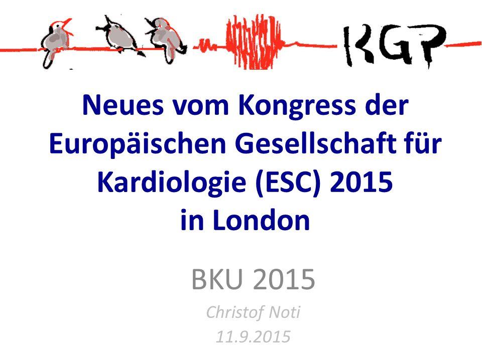 Neues vom Kongress der Europäischen Gesellschaft für Kardiologie (ESC) 2015 in London BKU 2015 Christof Noti 11.9.2015