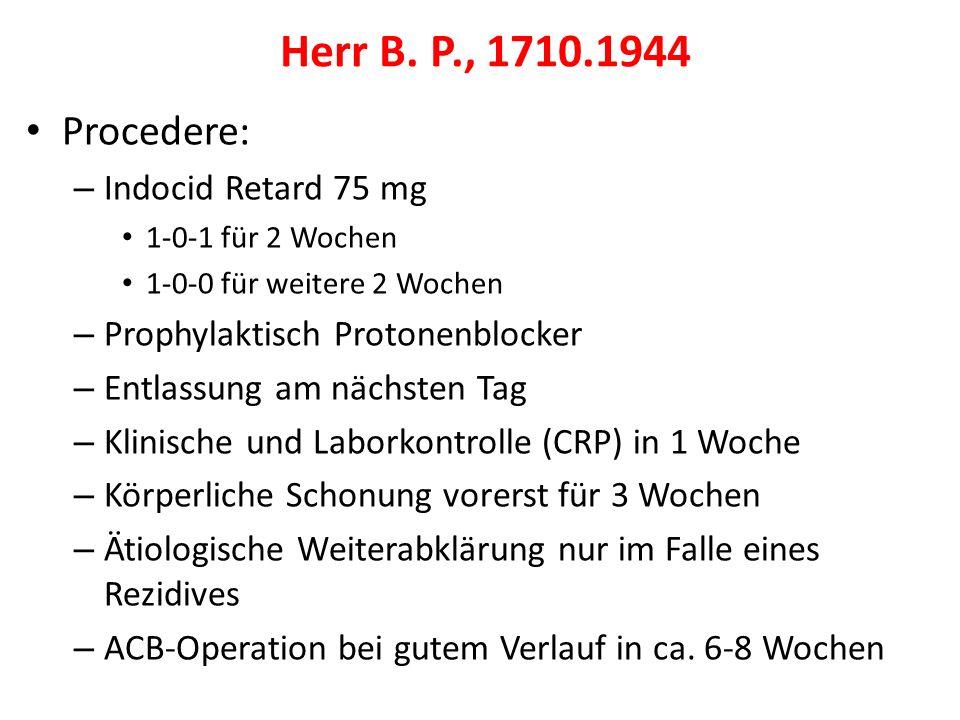 Procedere: – Indocid Retard 75 mg 1-0-1 für 2 Wochen 1-0-0 für weitere 2 Wochen – Prophylaktisch Protonenblocker – Entlassung am nächsten Tag – Klinische und Laborkontrolle (CRP) in 1 Woche – Körperliche Schonung vorerst für 3 Wochen – Ätiologische Weiterabklärung nur im Falle eines Rezidives – ACB-Operation bei gutem Verlauf in ca.